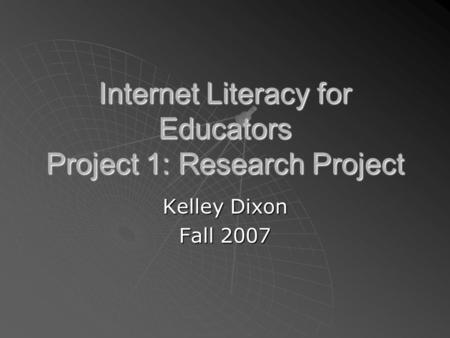 Internet Literacy for Educators Project 1: Research Project Kelley Dixon Fall 2007.