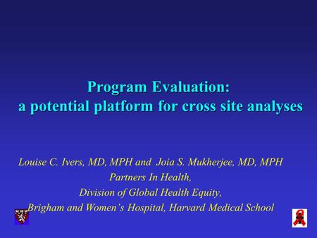 Program Evaluation: a potential platform for cross site analyses Louise C. Ivers, MD, MPH and Joia S. Mukherjee, MD, MPH Partners In Health, Division of.
