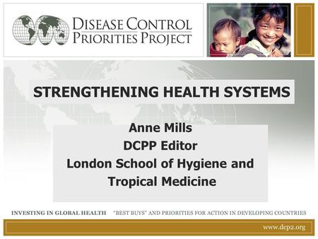 STRENGTHENING HEALTH SYSTEMS Anne Mills DCPP Editor London School of Hygiene and Tropical Medicine.