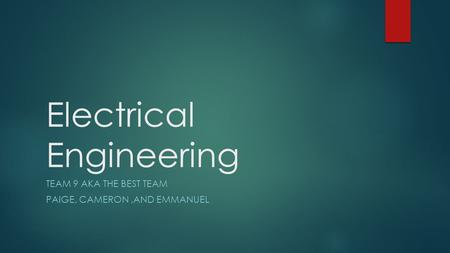 Electrical Engineering TEAM 9 AKA THE BEST TEAM PAIGE, CAMERON,AND EMMANUEL.