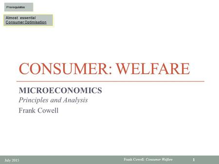 Frank Cowell: Consumer Welfare CONSUMER: WELFARE MICROECONOMICS Principles and Analysis Frank Cowell July 2015 1 Almost essential Consumer Optimisation.