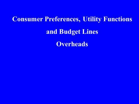 Consumer Preferences, Utility Functions and Budget Lines Overheads.