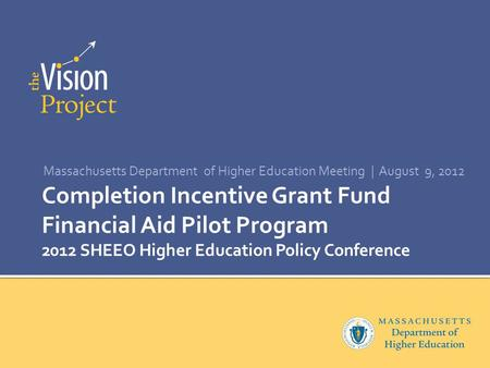 Completion Incentive Grant Fund Financial Aid Pilot Program 2012 SHEEO Higher Education Policy Conference Massachusetts Department of Higher Education.