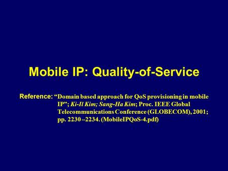 "Mobile IP: Quality-of-Service Reference: ""Domain based approach for QoS provisioning in mobile IP""; Ki-Il Kim; Sang-Ha Kim; Proc. IEEE Global Telecommunications."