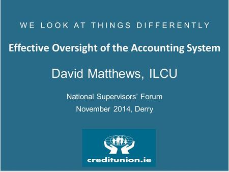 W E L O O K A T T H I N G S D I F F E R E N T L Y Effective Oversight of the Accounting System David Matthews, ILCU National Supervisors' Forum November.