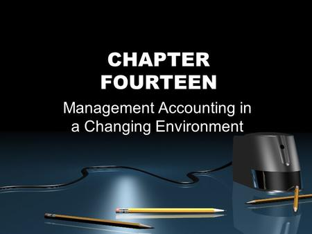 CHAPTER FOURTEEN Management Accounting in a Changing Environment.