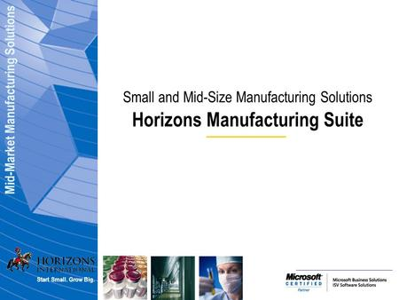 Mid-Market Manufacturing Solutions Start Small. Grow Big. Small and Mid-Size Manufacturing Solutions Horizons Manufacturing Suite.