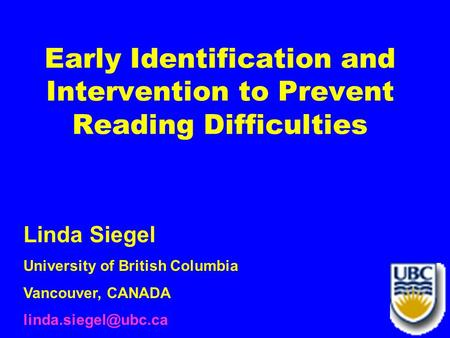 1 Early Identification and Intervention to Prevent Reading Difficulties Linda Siegel University of British Columbia Vancouver, CANADA