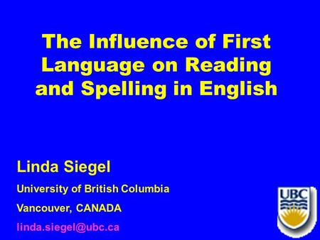 The Influence of First Language on Reading and Spelling in English Linda Siegel University of British Columbia Vancouver, CANADA