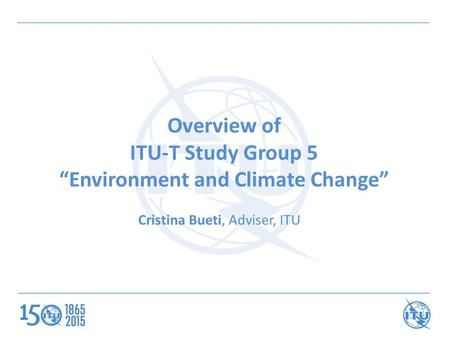 "Overview of ITU-T Study Group 5 ""Environment and Climate Change"" Cristina Bueti, Adviser, ITU."