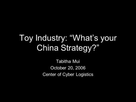 "Toy Industry: ""What's your China Strategy?"" Tabitha Mui October 20, 2006 Center of Cyber Logistics."