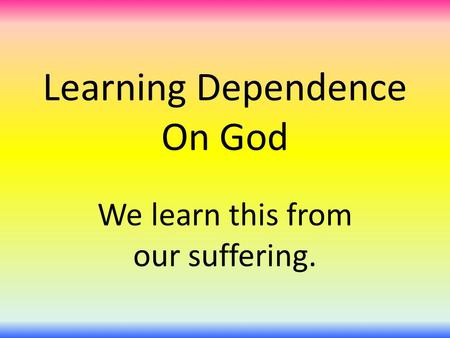 Learning Dependence On God We learn this from our suffering.