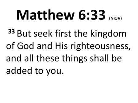 Matthew 6:33 (NKJV) 33 But seek first the kingdom of God and His righteousness, and all these things shall be added to you.