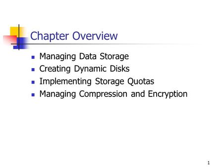 1 Chapter Overview Managing Data Storage Creating Dynamic Disks Implementing Storage Quotas Managing Compression and Encryption.