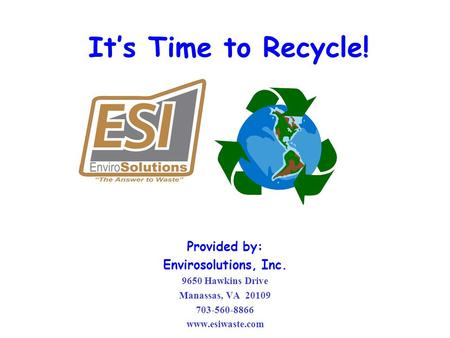 It's Time to Recycle! Provided by: Envirosolutions, Inc. 9650 Hawkins Drive Manassas, VA 20109 703-560-8866 www.esiwaste.com.