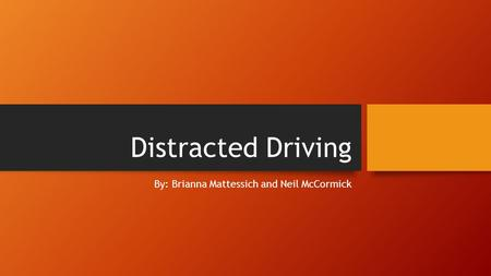Distracted Driving By: Brianna Mattessich and Neil McCormick.