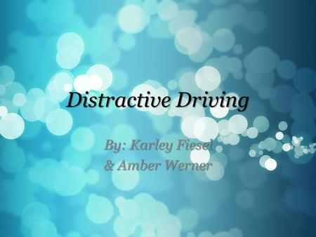 Distractive Driving By: Karley Fiesel & Amber Werner.