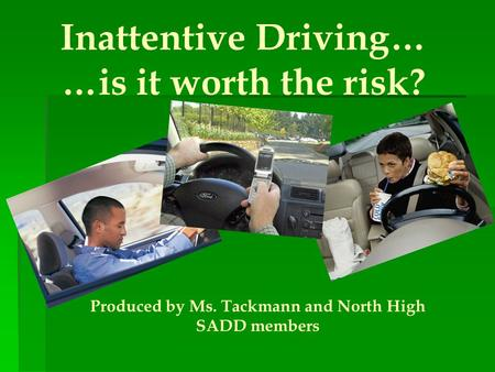 Inattentive Driving… …is it worth the risk? Produced by Ms. Tackmann and North High SADD members.