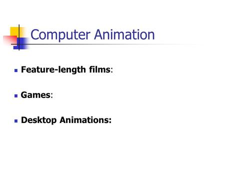 Feature-length films: Games: Desktop Animations: Computer Animation.