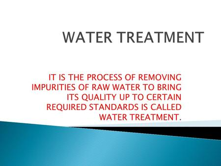IT IS THE PROCESS OF REMOVING IMPURITIES OF RAW WATER TO BRING ITS QUALITY UP TO CERTAIN REQUIRED STANDARDS IS CALLED WATER TREATMENT.