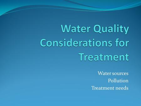 Water sources Pollution Treatment needs. Hydrological cycle.