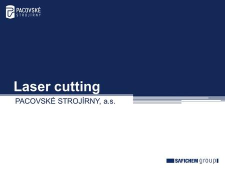 Laser cutting PACOVSKÉ STROJÍRNY, a.s.. Offer for laser cutting We offer cutting by a high-precision laser system by TRUMPF Company. Basic technical parameters.