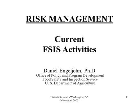 Listeria Summit - Washington, DC November 2002 1 RISK MANAGEMENT Current FSIS Activities Daniel Engeljohn, Ph.D. Office of Policy and Program Development.