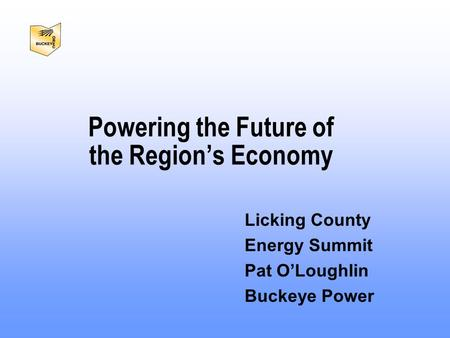Licking County Energy Summit Pat O'Loughlin Buckeye Power Powering the Future of the Region's Economy.