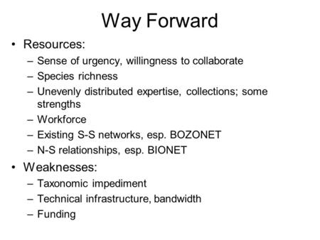 Way Forward Resources: –Sense of urgency, willingness to collaborate –Species richness –Unevenly distributed expertise, collections; some strengths –Workforce.