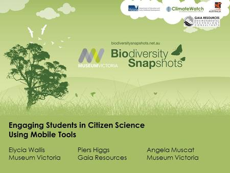 Engaging Students in Citizen Science Using Mobile Tools Elycia WallisPiers HiggsAngela Muscat Museum VictoriaGaia ResourcesMuseum Victoria.