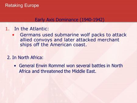 Retaking Europe 1.In the Atlantic: Germans used submarine wolf packs to attack allied convoys and later attacked merchant ships off the American coast.