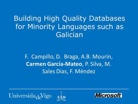 Building High Quality Databases for Minority Languages such as Galician F. Campillo, D. Braga, A.B. Mourín, Carmen García-Mateo, P. Silva, M. Sales Dias,