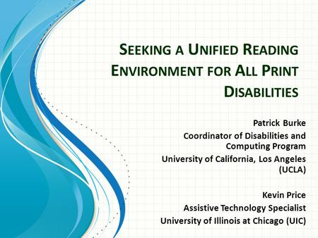 S EEKING A U NIFIED R EADING E NVIRONMENT FOR A LL P RINT D ISABILITIES Patrick Burke Coordinator of Disabilities and Computing Program University of California,