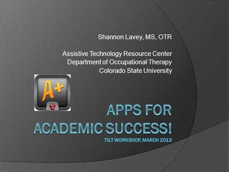 Shannon Lavey, MS, OTR Assistive Technology Resource Center Department of Occupational Therapy Colorado State University.