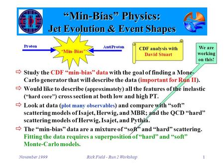 "November 1999Rick Field - Run 2 Workshop1 We are working on this! ""Min-Bias"" Physics: Jet Evolution & Event Shapes  Study the CDF ""min-bias"" data with."