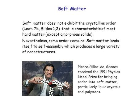 Soft Matter Soft matter does not exhibit the crystalline order (Lect. 7b, Slides 1,2) that is characteristic of most hard matter (except amorphous solids).