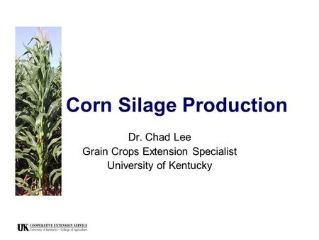 Corn Silage Production Dr. Chad Lee Grain Crops Extension Specialist University of Kentucky.