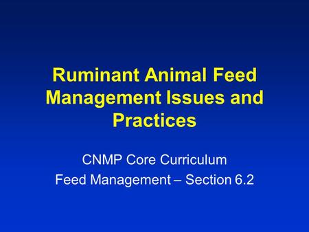 Ruminant Animal Feed Management Issues and Practices CNMP Core Curriculum Feed Management – Section 6.2.