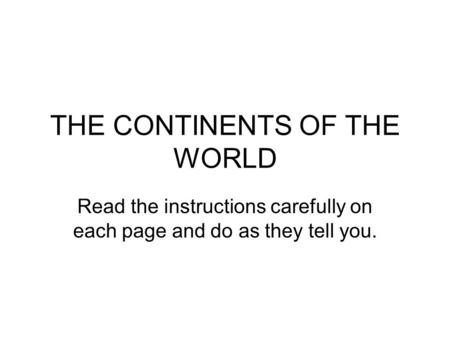 THE CONTINENTS OF THE WORLD Read the instructions carefully on each page and do as they tell you.