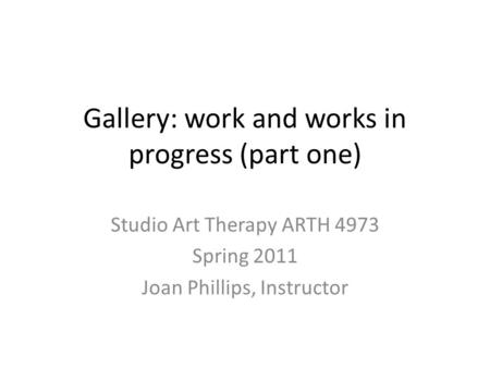 Gallery: work and works in progress (part one) Studio Art Therapy ARTH 4973 Spring 2011 Joan Phillips, Instructor.