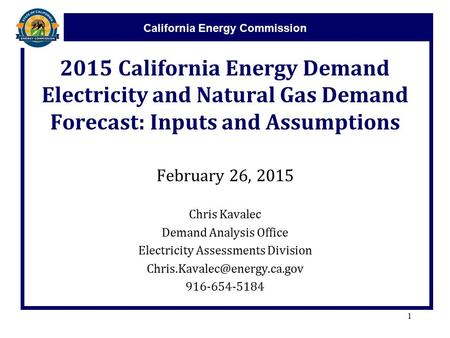 California Energy Commission 2015 California Energy Demand Electricity and Natural Gas Demand Forecast: Inputs and Assumptions February 26, 2015 Chris.
