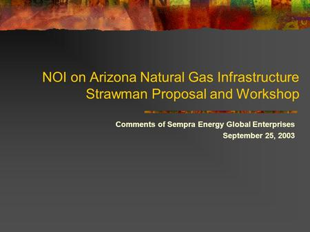 NOI on Arizona Natural Gas Infrastructure Strawman Proposal and Workshop Comments of Sempra Energy Global Enterprises September 25, 2003.