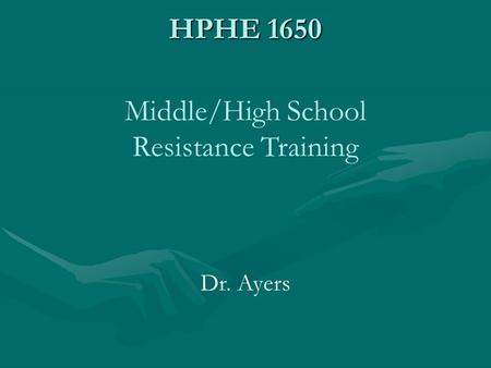 HPHE 1650 Middle/High School Resistance Training Dr. Ayers.