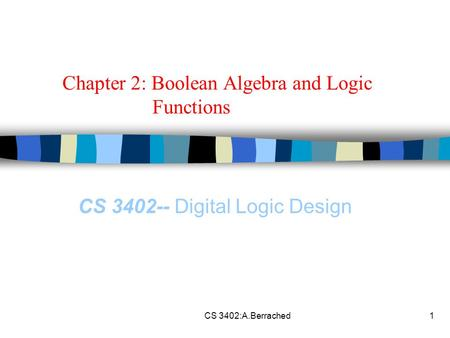 CS 3402:A.Berrached1 Chapter 2: Boolean Algebra and Logic Functions CS 3402-- Digital Logic Design.