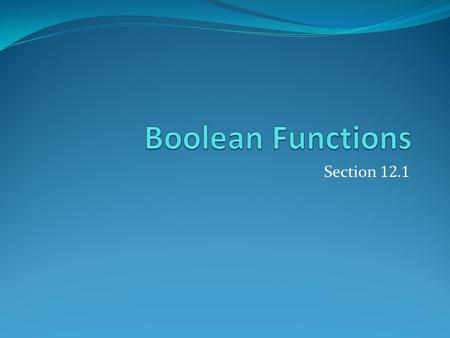 Section 12.1. Section Summary Introduction to Boolean Algebra Boolean Expressions and Boolean Functions Identities of Boolean Algebra Duality The Abstract.