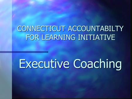 CONNECTICUT ACCOUNTABILTY FOR LEARNING INITIATIVE Executive Coaching.