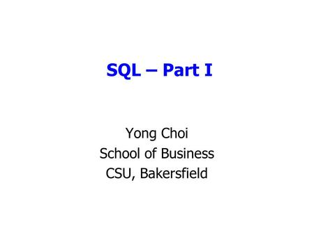 SQL – Part I Yong Choi School of Business CSU, Bakersfield.