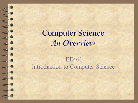 1 Computer Science An Overview EE461 Introduction <strong>to</strong> Computer Science.