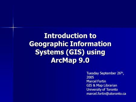 Introduction to Geographic Information Systems (GIS) using ArcMap 9.0 Tuesday September 26 th, 2005 Marcel Fortin GIS & Map Librarian University of Toronto.