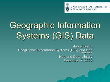 Geographic Information Systems (GIS) Data Marcel Fortin Geographic Information Systems (GIS) and Map Librarian Map and Data Library December 7, 2009.